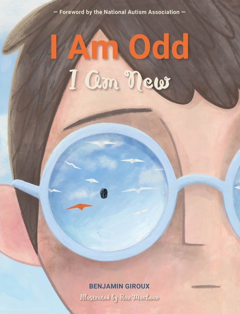 "book cover with the title ""I Am Odd I Am New."" Text above title reads ""Foreword by the National Autism Association"" and at the bottom ""Benjamin Giroux"" and ""Roz MacLean."" A painting of half of a boy's face. The boy is caucasian, with brown hair, and wears glasses with a light blue rim. In the single glasses lens pictured there is a reflection of paper planes flying away, with one coloured orange."